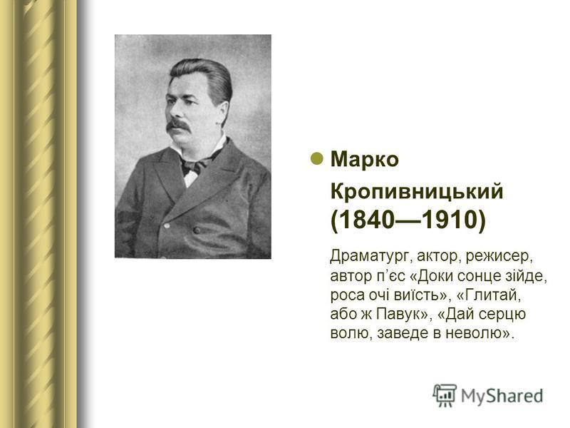 Марко Кропивницький (18401910) Драматург, актор, режисер, автор пєс «Доки сонце зійде, роса очі виїсть», «Глитай, або ж Павук», «Дай серцю волю, заведе в неволю».