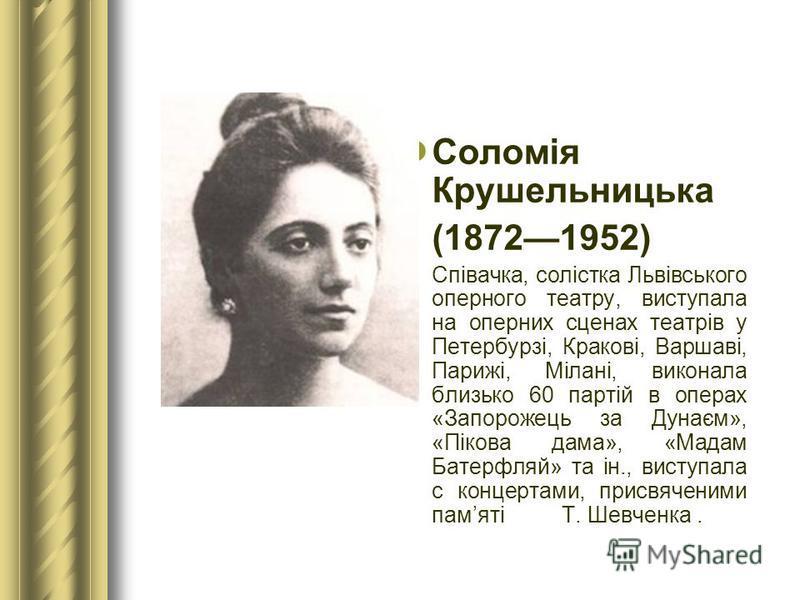 Соломія Крушельницька (18721952) Співачка, солістка Львівського оперного театру, виступала на оперних сценах театрів у Петербурзі, Кракові, Варшаві, Парижі, Мілані, виконала близько 60 партій в операх «Запорожець за Дунаєм», «Пікова дама», «Мадам Бат
