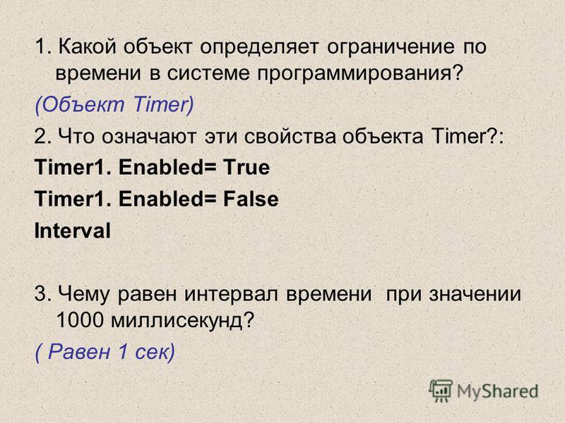 1. Какой объект определяет ограничение по времени в системе программирования? (Объект Timer) 2. Что означают эти свойства объекта Timer?: Timer1. Enabled= True Timer1. Enabled= False Interval 3. Чему равен интервал времени при значении 1000 миллисеку