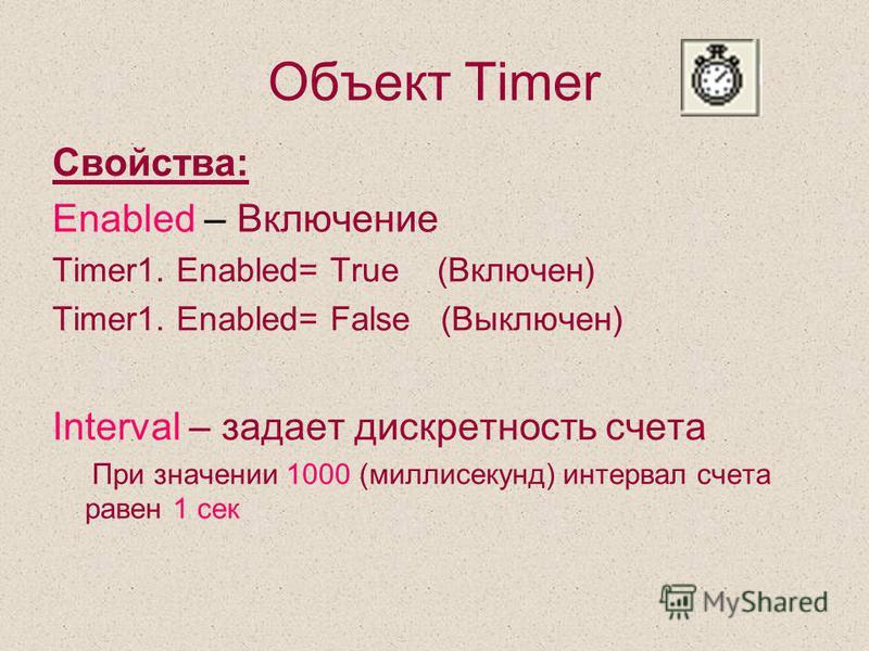 Объект Timer Свойства: Enabled – Включение Timer1. Enabled= True (Включен) Timer1. Enabled= False (Выключен) Interval – задает дискретность счета При значении 1000 (миллисекунд) интервал счета равен 1 сек