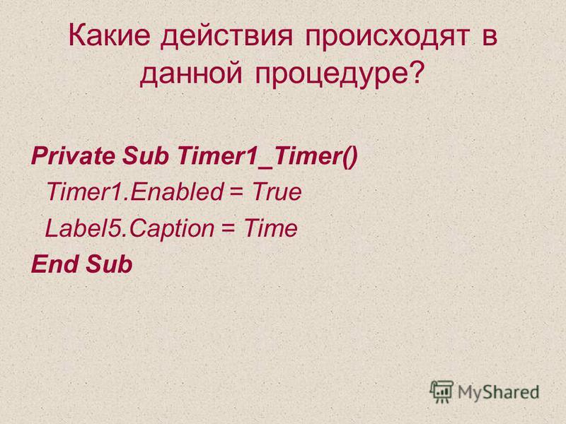 Какие действия происходят в данной процедуре? Private Sub Timer1_Timer() Timer1. Enabled = True Label5. Caption = Time End Sub