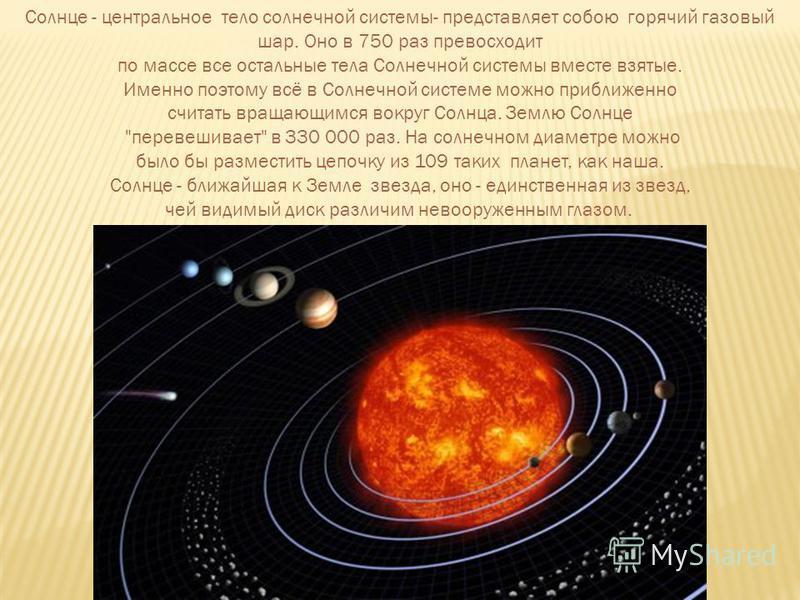 Солнце - центральное тело солнечной системы- представляет собою горячий газовый шар. Оно в 750 раз превосходит по массе все остальные тела Солнечной системы вместе взятые. Именно поэтому всё в Солнечной системе можно приближенно считать вращающимся в