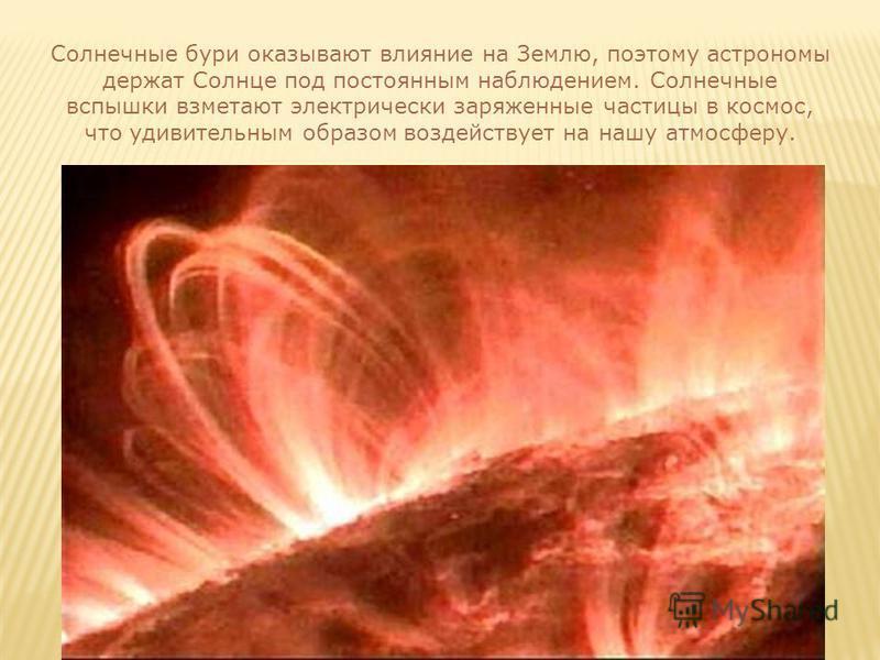 Солнечные бури оказывают влияние на Землю, поэтому астрономы держат Солнце под постоянным наблюдением. Солнечные вспышки взметают электрически заряженные частицы в космос, что удивительным образом воздействует на нашу атмосферу.