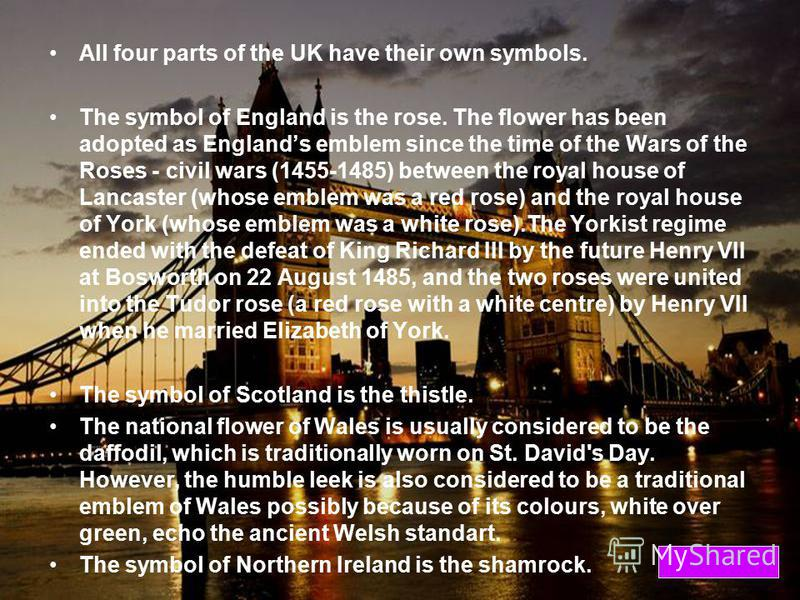 All four parts of the UK have their own symbols. The symbol of England is the rose. The flower has been adopted as Englands emblem since the time of the Wars of the Roses - civil wars (1455-1485) between the royal house of Lancaster (whose emblem was