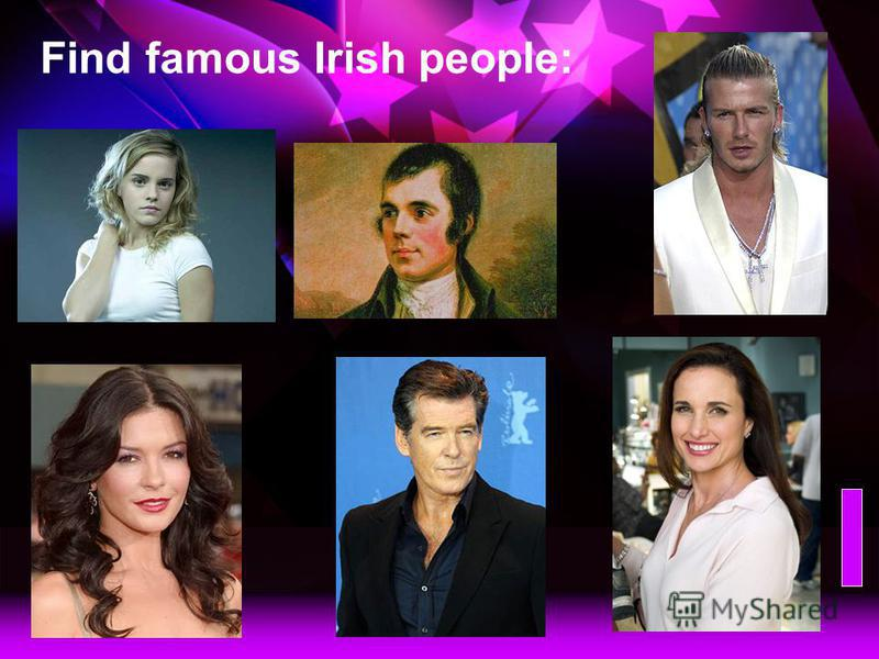 Find famous Scottish people: Emma Watson, a young English actress Robert Burn, a famous Scottish poet David Beckham, a popular English football star Andie McDowell, a famous Scottish actress Pierce Brosnan, a famous Irish actor Catherine Zeta Jones,