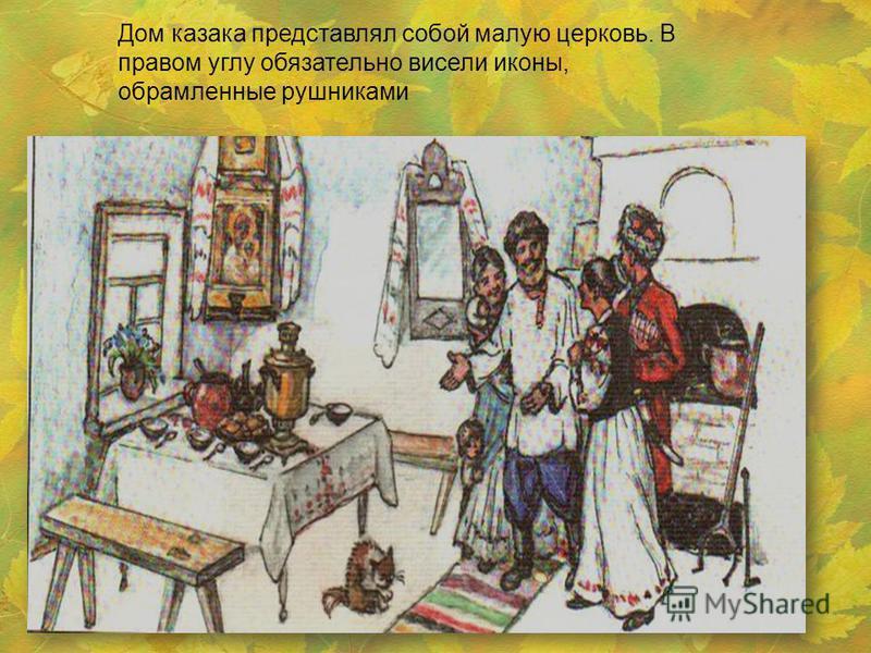 Дом казака представлял собой малую церковь. В правом углу обязательно висели иконы, обрамленные рушниками