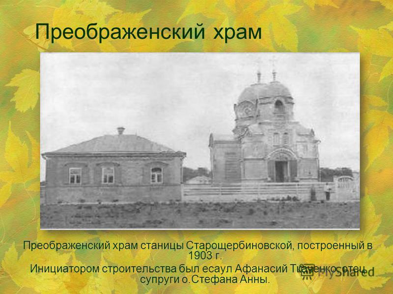 Преображенский храм Преображенский храм станицы Старощербиновской, построенный в 1903 г. Инициатором строительства был есаул Афанасий Ткаченко, отец супруги о.Стефана Анны.