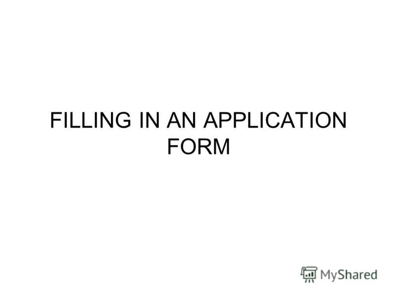 FILLING IN AN APPLICATION FORM