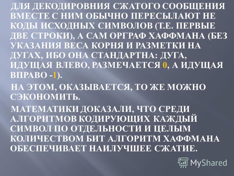 ДЛЯ ДЕКОДИРОВНИЯ СЖАТОГО СООБЩЕНИЯ ВМЕСТЕ С НИМ ОБЫЧНО ПЕРЕСЫЛАЮТ НЕ КОДЫ ИСХОДНЫХ СИМВОЛОВ ( Т. Е. ПЕРВЫЕ ДВЕ СТРОКИ ), А САМ ОРГРАФ ХАФФМАНА ( БЕЗ УКАЗАНИЯ ВЕСА КОРНЯ И РАЗМЕТКИ НА ДУГАХ, ИБО ОНА СТАНДАРТНА : ДУГА, ИДУЩАЯ ВЛЕВО, РАЗМЕЧАЕТСЯ 0, А ИД