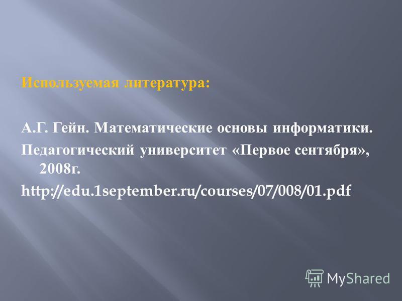 Используемая литература : А. Г. Гейн. Математические основы информатики. Педагогический университет « Первое сентября », 2008 г. http://edu.1september.ru/courses/07/008/01.pdf