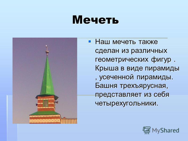 Мечеть Наш мечеть также сделан из различных геометрических фигур. Крыша в виде пирамиды, усеченной пирамиды. Башня трехъярусная, представляет из себя четырехугольники. Наш мечеть также сделан из различных геометрических фигур. Крыша в виде пирамиды,