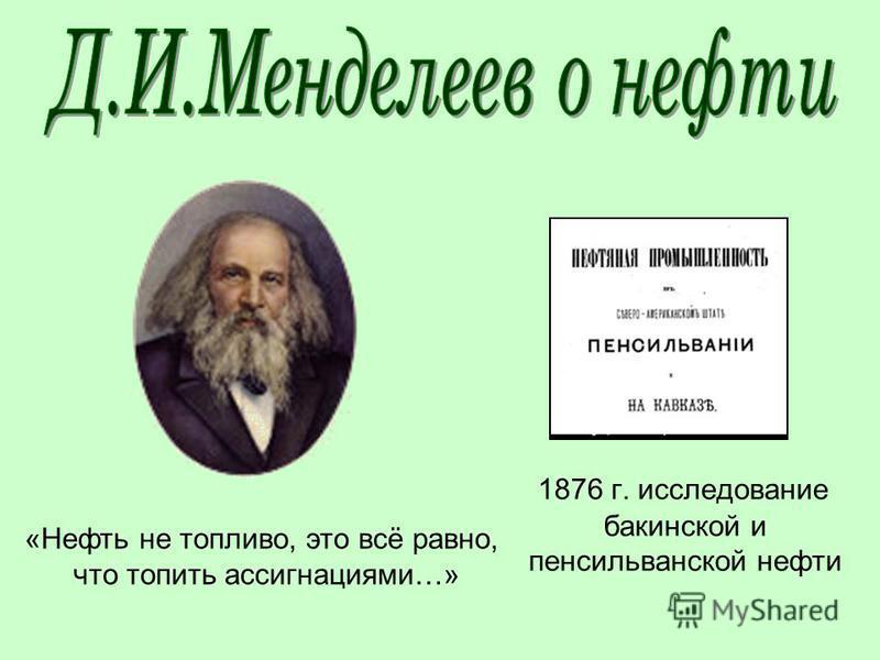 1876 г. исследование бакинской и пенсильванской нефти «Нефть не топливо, это всё равно, что топить ассигнациями…»