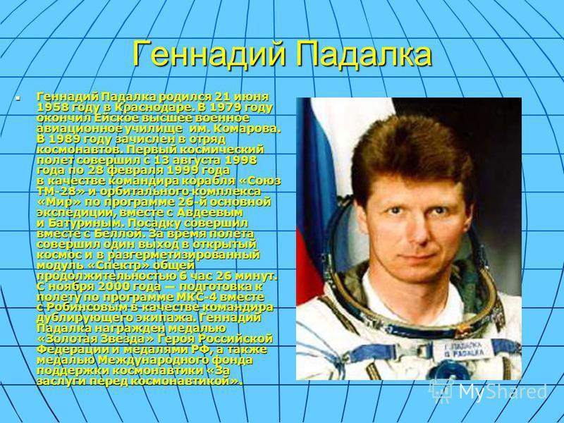 Геннадий Падалка Геннадий Падалка родился 21 июня 1958 году в Краснодаре. В 1979 году окончил Ейское высшее военное авиационное училище им. Комарова. В 1989 году зачислен в отряд космонавтов. Первый космический полет совершил с 13 августа 1998 года п