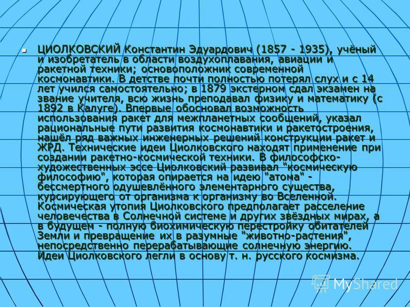 ЦИОЛКОВСКИЙ Константин Эдуардович (1857 - 1935), учёный и изобретатель в области воздухоплавания, авиации и ракетной техники; основоположник современной космонавтики. В детстве почти полностью потерял слух и с 14 лет учился самостоятельно; в 1879 экс