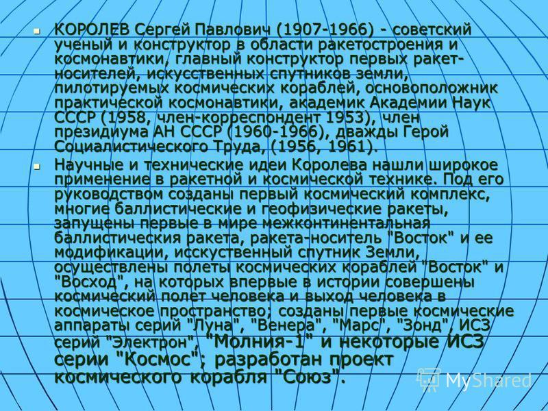 КОРОЛЕВ Сергей Павлович (1907-1966) - советский ученый и конструктор в области ракетостроения и космонавтики, главный конструктор первых ракет- носителей, искусственных спутников земли, пилотируемых космических кораблей, основоположник практической к
