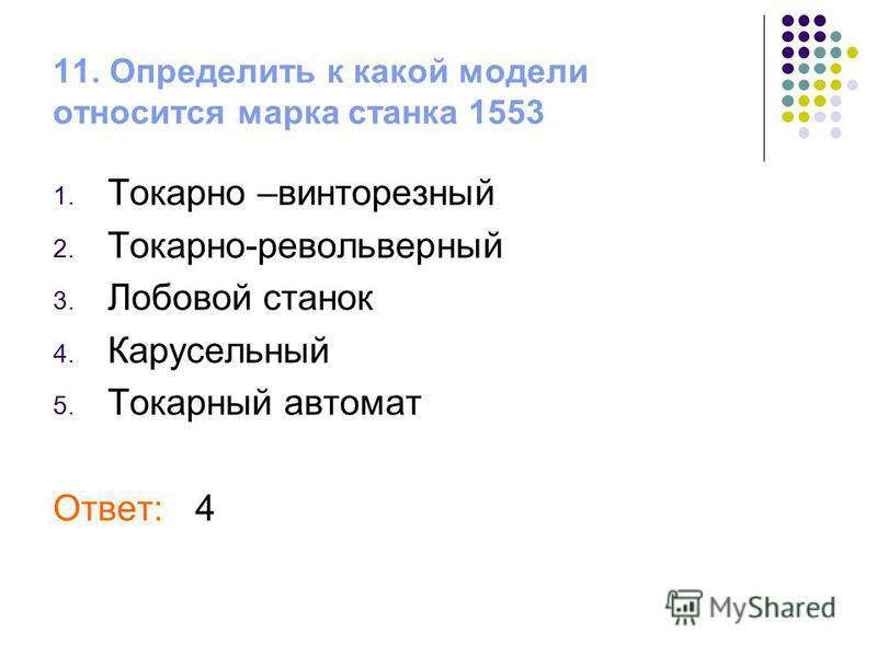 11. Определить к какой модели относится марка станка 1553 1. Токарно –винторезный 2. Токарно-револьверный 3. Лобовой станок 4. Карусельный 5. Токарный автомат Ответ: 4