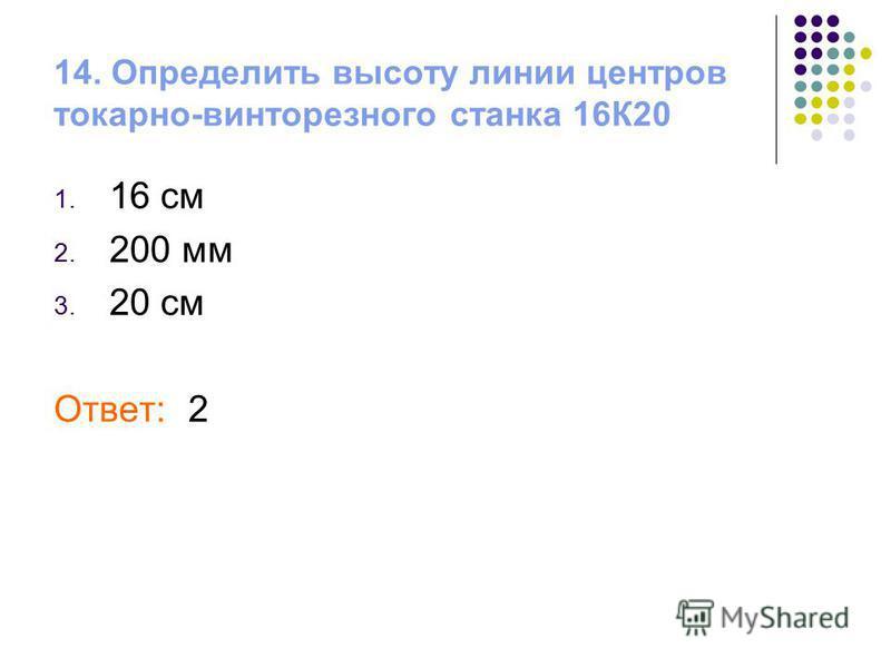 14. Определить высоту линии центров токарно-винторезного станка 16К20 1. 16 см 2. 200 мм 3. 20 см Ответ: 2