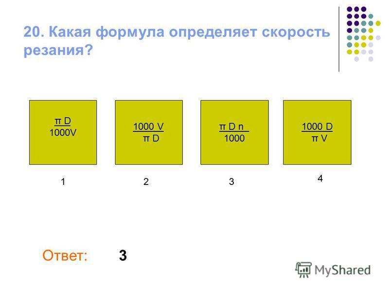 20. Какая формула определяет скорость резания? π D 1000V π D 1000 D π V π D n 1000 Ответ: 123 4 3