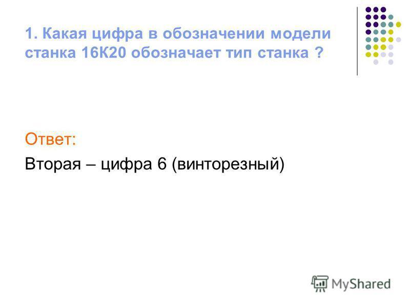 1. Какая цифра в обозначении модели станка 16К20 обозначает тип станка ? Ответ: Вторая – цифра 6 (винторезный)