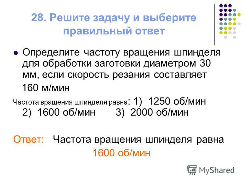 28. Решите задачу и выберите правильный ответ Определите частоту вращения шпинделя для обработки заготовки диаметром 30 мм, если скорость резания составляет 160 м/мин Частота вращения шпинделя равна : 1) 1250 об/мин 2) 1600 об/мин 3) 2000 об/мин Отве