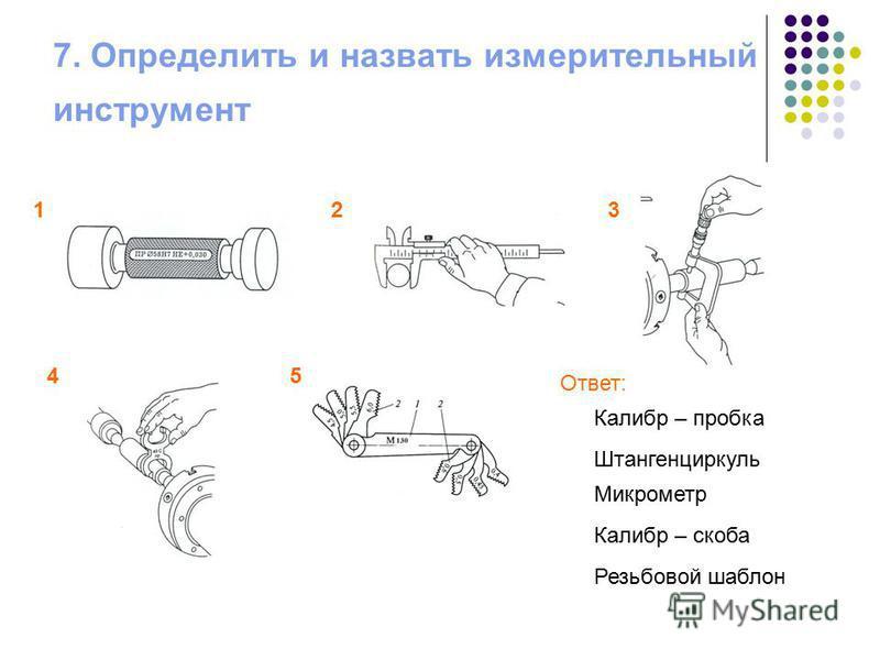 7. Определить и назвать измерительный инструмент 123 45 Ответ: Калибр – пробка Штангенциркуль Микрометр Калибр – скоба Резьбовой шаблон