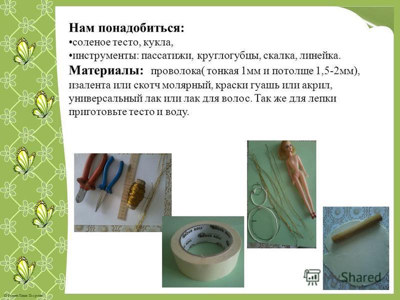 Нам понадобиться: соленое тесто, кукла, инструменты: пассатижи, круглогубцы, скалка, линейка. Материалы: проволока( тонкая 1 мм и потолще 1,5-2 мм), изолента или скотч молярный, краски гуашь или акрил, универсальный лак или лак для волос. Так же для