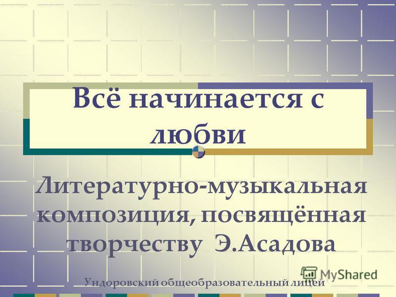 Всё начинается с любви Литературно-музыкальная композиция, посвящённая творчеству Э.Асадова Ундоровский общеобразовательный лицей