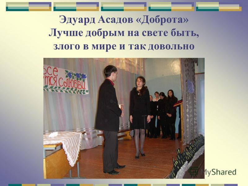Эдуард Асадов «Доброта» Лучше добрым на свете быть, злого в мире и так довольно