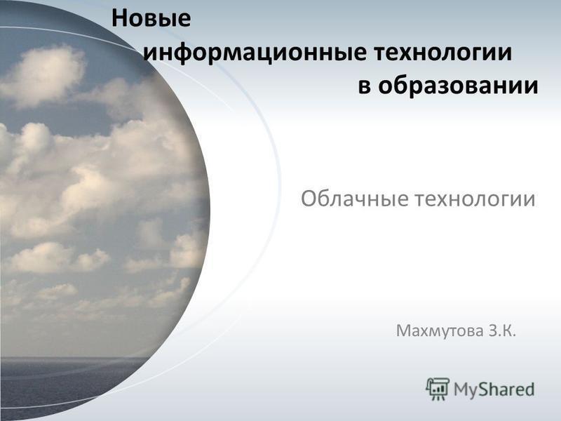 Новые информационные технологии в образовании Облачные технологии Махмутова З.К.