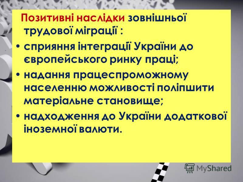 Позитивні наслідки зовнішньої трудової міграції : сприяння інтеграції України до європейського ринку праці; надання працеспроможному населенню можливості поліпшити матеріальне становище; надходження до України додаткової іноземної валюти.