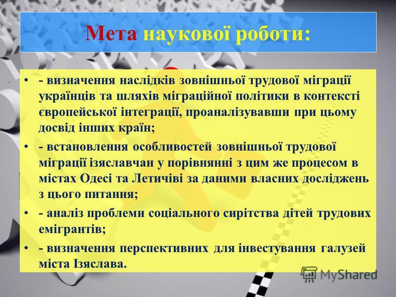 Мета наукової роботи: - визначення наслідків зовнішньої трудової міграції українців та шляхів міграційної політики в контексті європейської інтеграції, проаналізувавши при цьому досвід інших країн; - встановлення особливостей зовнішньої трудової мігр