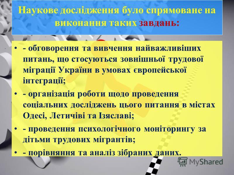 Наукове дослідження було спрямоване на виконання таких завдань: - обговорення та вивчення найважливіших питань, що стосуються зовнішньої трудової міграції України в умовах європейської інтеграції; - організація роботи щодо проведення соціальних дослі