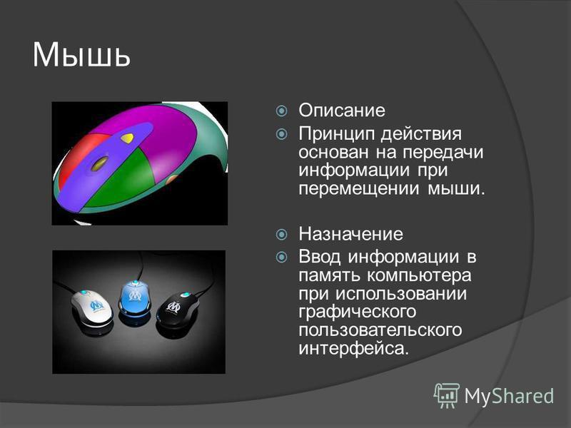 Мышь Описание Принцип действия основан на передачи информации при перемещении мыши. Назначение Ввод информации в память компьютера при использовании графического пользовательского интерфейса.