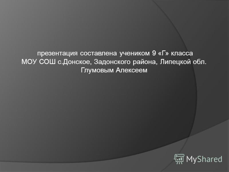презентация составлена учеником 9 «Г» класса МОУ СОШ с.Донское, Задонского района, Липецкой обл. Глумовым Алексеем