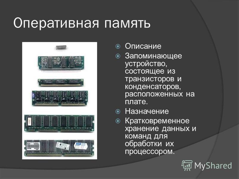 Оперативная память Описание Запоминающее устройство, состоящее из транзисторов и конденсаторов, расположенных на плате. Назначение Кратковременное хранение данных и команд для обработки их процессором.