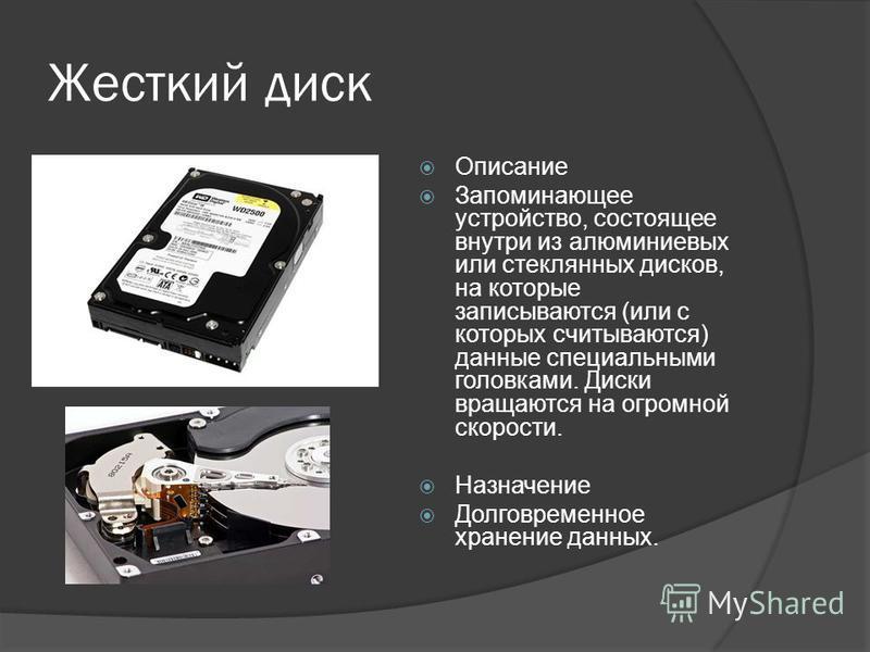 Жесткий диск Описание Запоминающее устройство, состоящее внутри из алюминиевых или стеклянных дисков, на которые записываются (или с которых считываются) данные специальными головками. Диски вращаются на огромной скорости. Назначение Долговременное х