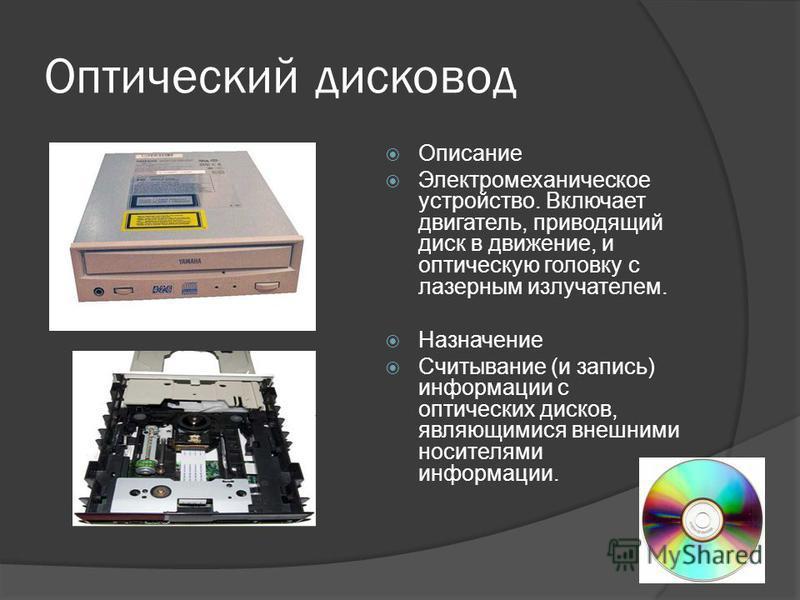 Оптический дисковод Описание Электромеханическое устройство. Включает двигатель, приводящий диск в движение, и оптическую головку с лазерным излучателем. Назначение Считывание (и запись) информации с оптических дисков, являющимися внешними носителями