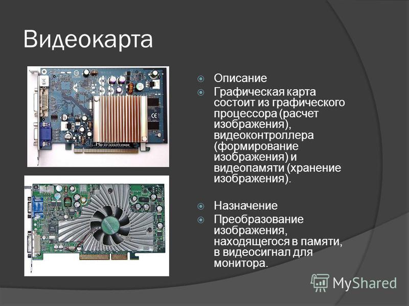 Видеокарта Описание Графическая карта состоит из графического процессора (расчет изображения), видеоконтроллера (формирование изображения) и видеопамяти (хранение изображения). Назначение Преобразование изображения, находящегося в памяти, в видеосигн