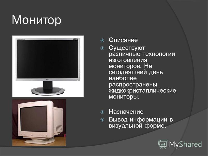 Монитор Описание Существуют различные технологии изготовления мониторов. На сегодняшний день наиболее распространены жидкокристаллические мониторы. Назначение Вывод информации в визуальной форме.
