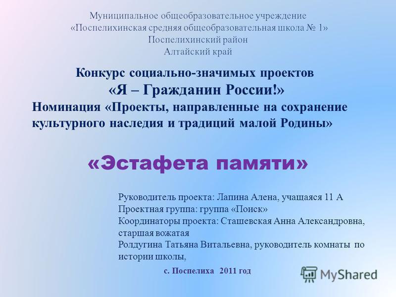Конкурс социально - значимых проектов « Я – Гражданин России !» Номинация « Проекты, направленные на сохранение культурного наследия и традиций малой Родины » «Эстафета памяти» Руководитель проекта: Лапина Алена, учащаяся 11 А Проектная группа: групп
