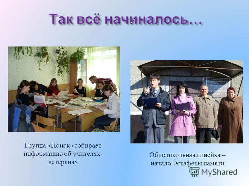 Группа «Поиск» собирает информацию об учителях- ветеранах Общешкольная линейка – начало Эстафеты памяти