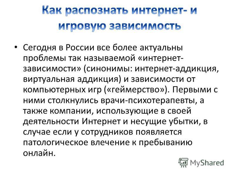 Сегодня в России все более актуальны проблемы так называемой «интернет- зависимости» (синонимы: интернет-аддикция, виртуальная аддикция) и зависимости от компьютерных игр («геймерство»). Первыми с ними столкнулись врачи-психотерапевты, а также компан