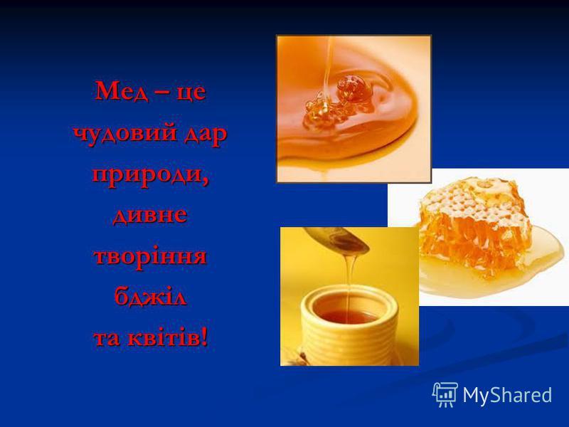 Мед – це чудовий дар природи,дивнетворіннябджіл та квітів!