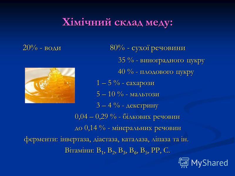 Хімічний склад меду: 20% - води 80% - сухої речовини 20% - води 80% - сухої речовини 35 % - виноградного цукру 35 % - виноградного цукру 40 % - плодового цукру 40 % - плодового цукру 1 – 5 % - сахарози 1 – 5 % - сахарози 5 – 10 % - мальтози 5 – 10 %