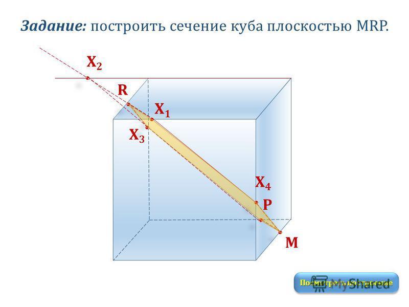 Задание: построить сечение куба плоскостью MRP. M R P Х1Х1 Посмотреть построение Х2Х2 Х3Х3 Х4Х4