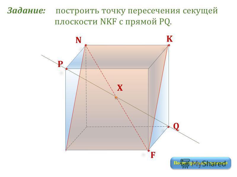Задание: построить точку пересечения секущей плоскости NKF с прямой PQ. K N P Q F Посмотреть построение Х
