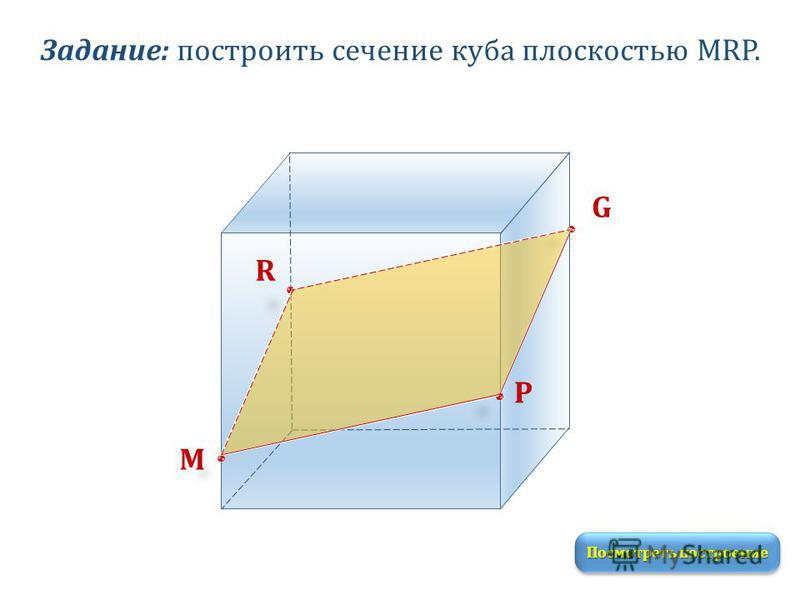 Задание: построить сечение куба плоскостью MRP. M R P G Посмотреть построение