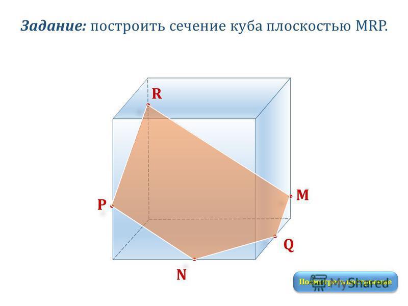 Задание: построить сечение куба плоскостью MRP. M R P N Q Посмотреть построение