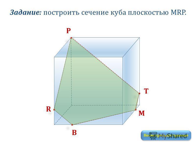 Задание: построить сечение куба плоскостью MRP. M R P Т В Посмотреть построение