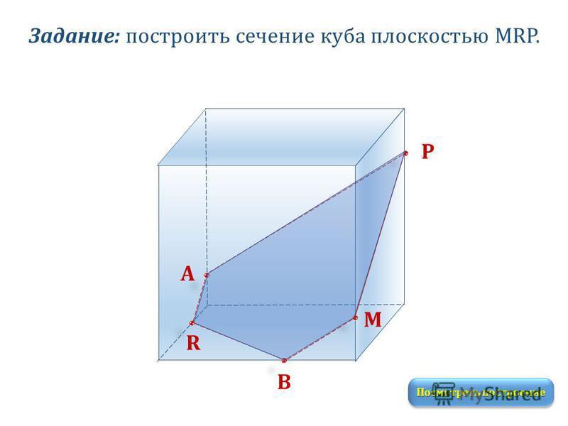 Задание: построить сечение куба плоскостью MRP. M R P Посмотреть построение А В